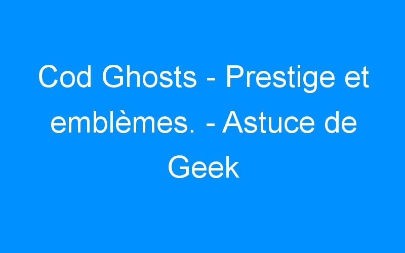Cod Ghosts – Prestige et emblèmes. – Astuce de Geek