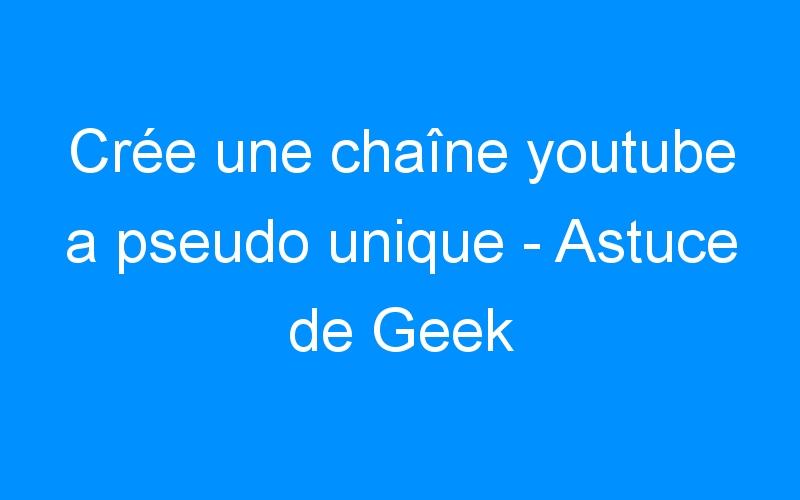 Crée une chaîne youtube a pseudo unique – Astuce de Geek